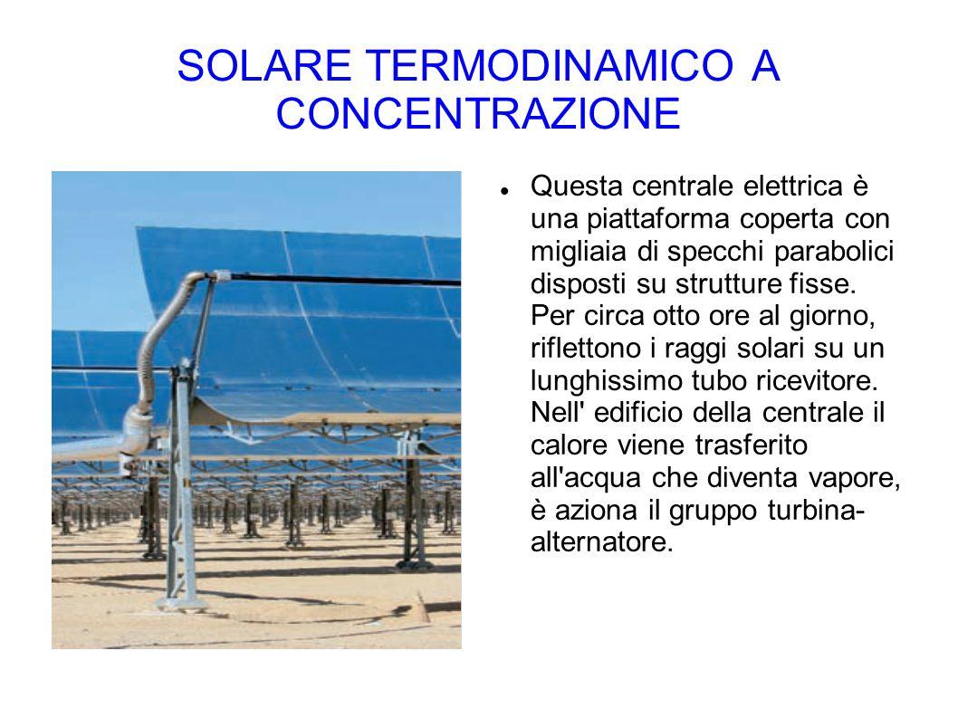 SOLARE TERMODINAMICO A CONCENTRAZIONE Questa centrale elettrica è una piattaforma coperta con migliaia di specchi parabolici disposti su strutture fis