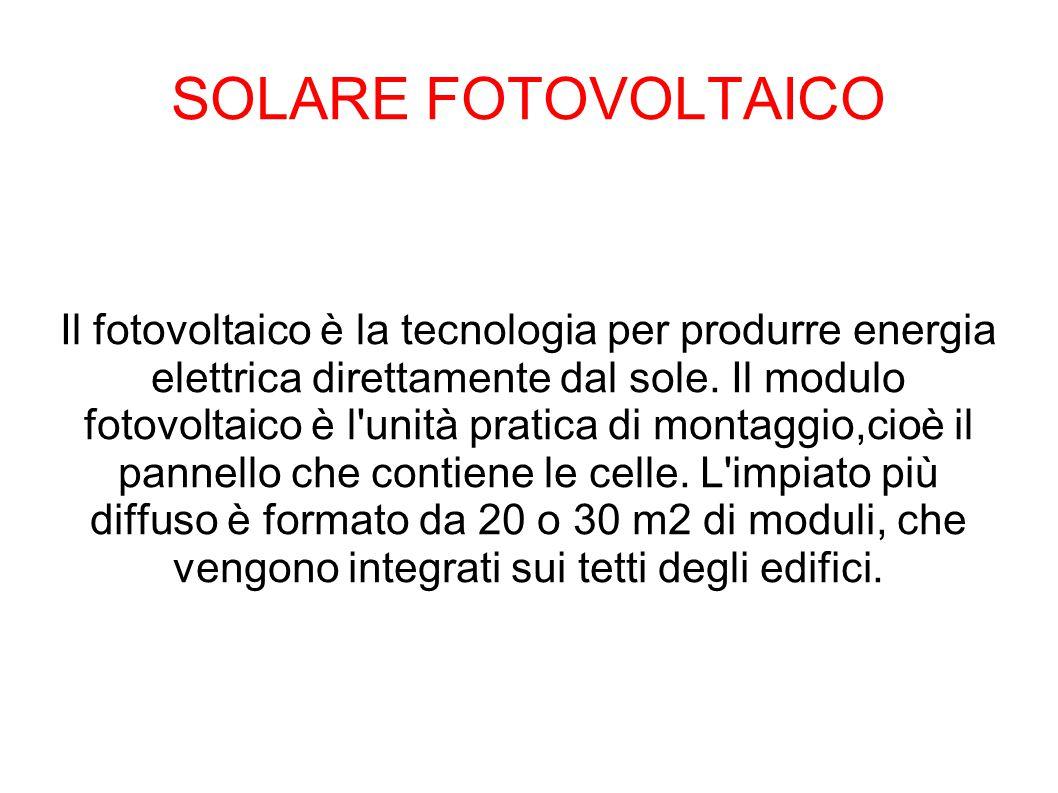 SOLARE FOTOVOLTAICO Il fotovoltaico è la tecnologia per produrre energia elettrica direttamente dal sole. Il modulo fotovoltaico è l'unità pratica di