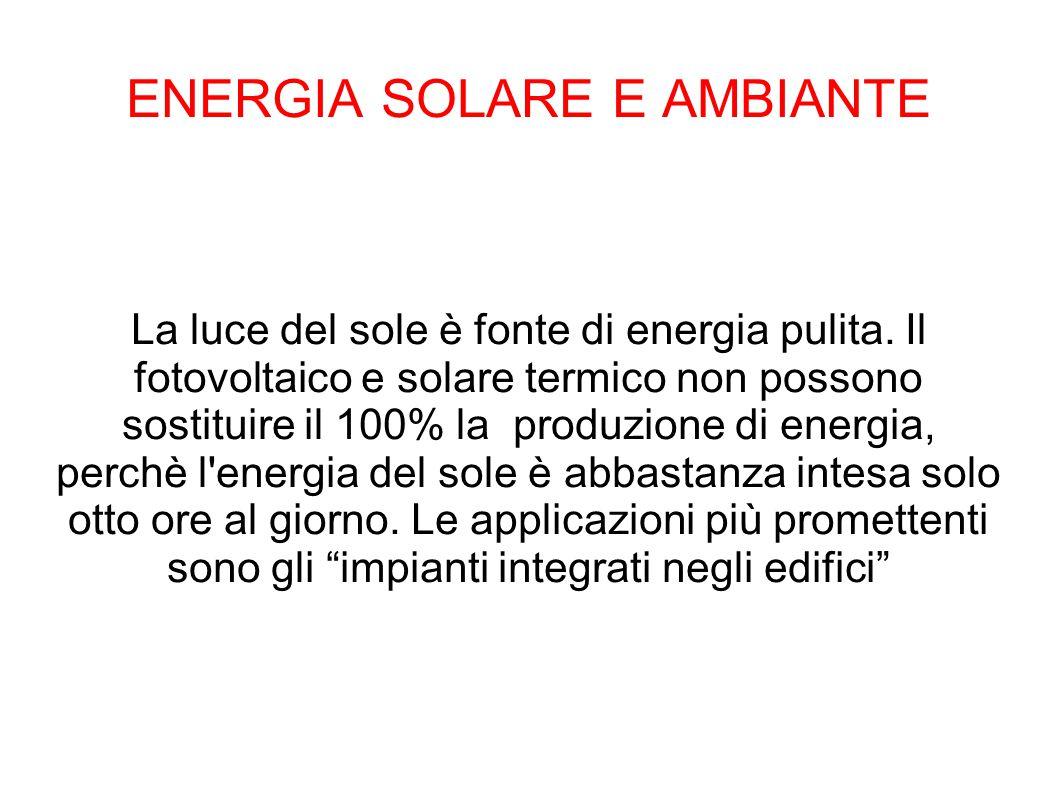 ENERGIA SOLARE E AMBIANTE La luce del sole è fonte di energia pulita. Il fotovoltaico e solare termico non possono sostituire il 100% la produzione di