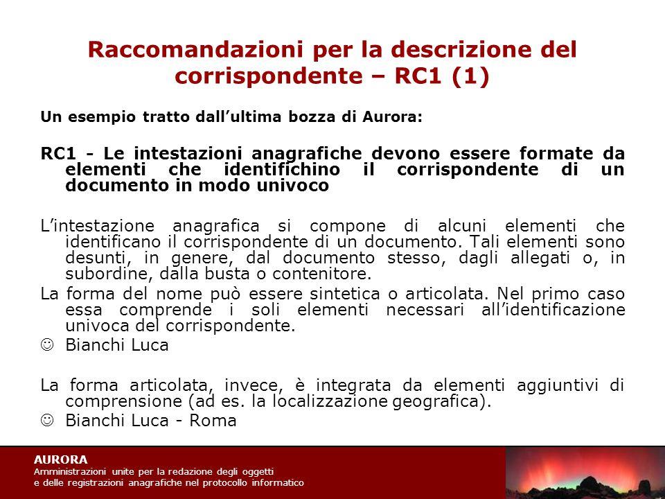 AURORA Amministrazioni unite per la redazione degli oggetti e delle registrazioni anagrafiche nel protocollo informatico Raccomandazioni per la descrizione del corrispondente – RC1 (1) Un esempio tratto dall'ultima bozza di Aurora: RC1 - Le intestazioni anagrafiche devono essere formate da elementi che identifichino il corrispondente di un documento in modo univoco L'intestazione anagrafica si compone di alcuni elementi che identificano il corrispondente di un documento.