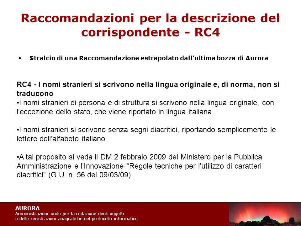 AURORA Amministrazioni unite per la redazione degli oggetti e delle registrazioni anagrafiche nel protocollo informatico Raccomandazioni per la descrizione del corrispondente - RC4 Stralcio di una Raccomandazione estrapolato dall'ultima bozza di Aurora RC4 - I nomi stranieri si scrivono nella lingua originale e, di norma, non si traducono I nomi stranieri di persona e di struttura si scrivono nella lingua originale, con l'eccezione dello stato, che viene riportato in lingua italiana.