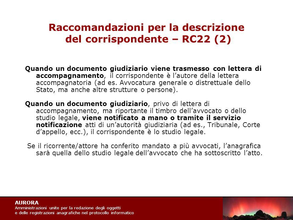 AURORA Amministrazioni unite per la redazione degli oggetti e delle registrazioni anagrafiche nel protocollo informatico Raccomandazioni per la descrizione del corrispondente – RC22 (2) Quando un documento giudiziario viene trasmesso con lettera di accompagnamento, il corrispondente è l'autore della lettera accompagnatoria (ad es.