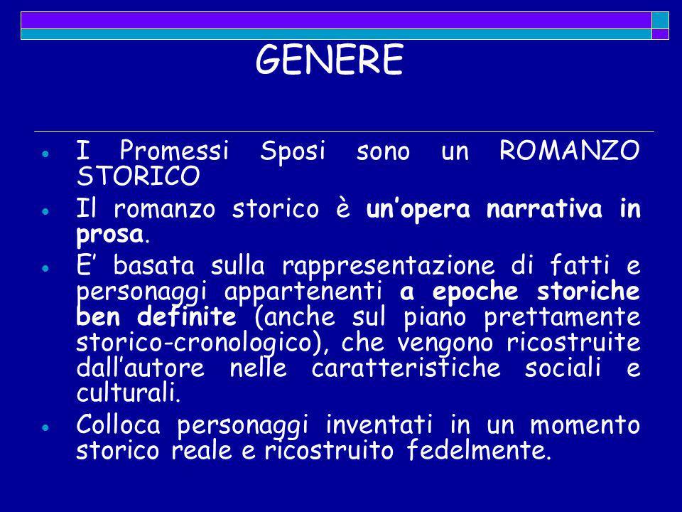 GENERE  I Promessi Sposi sono un ROMANZO STORICO  Il romanzo storico è un'opera narrativa in prosa.  E' basata sulla rappresentazione di fatti e pe