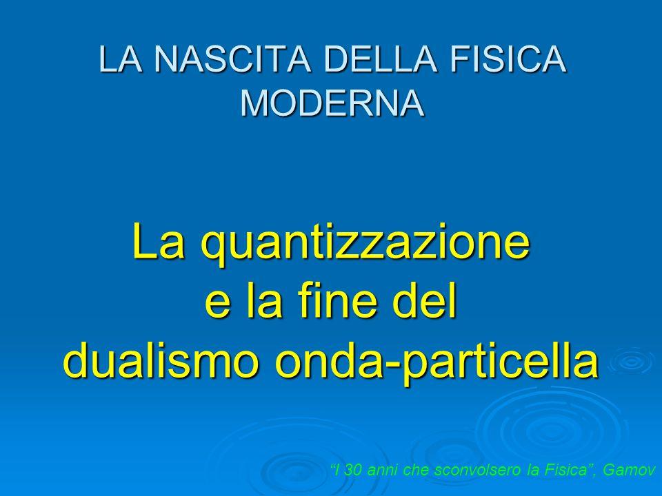 """LA NASCITA DELLA FISICA MODERNA """"I 30 anni che sconvolsero la Fisica"""", Gamov La quantizzazione e la fine del dualismo onda-particella"""