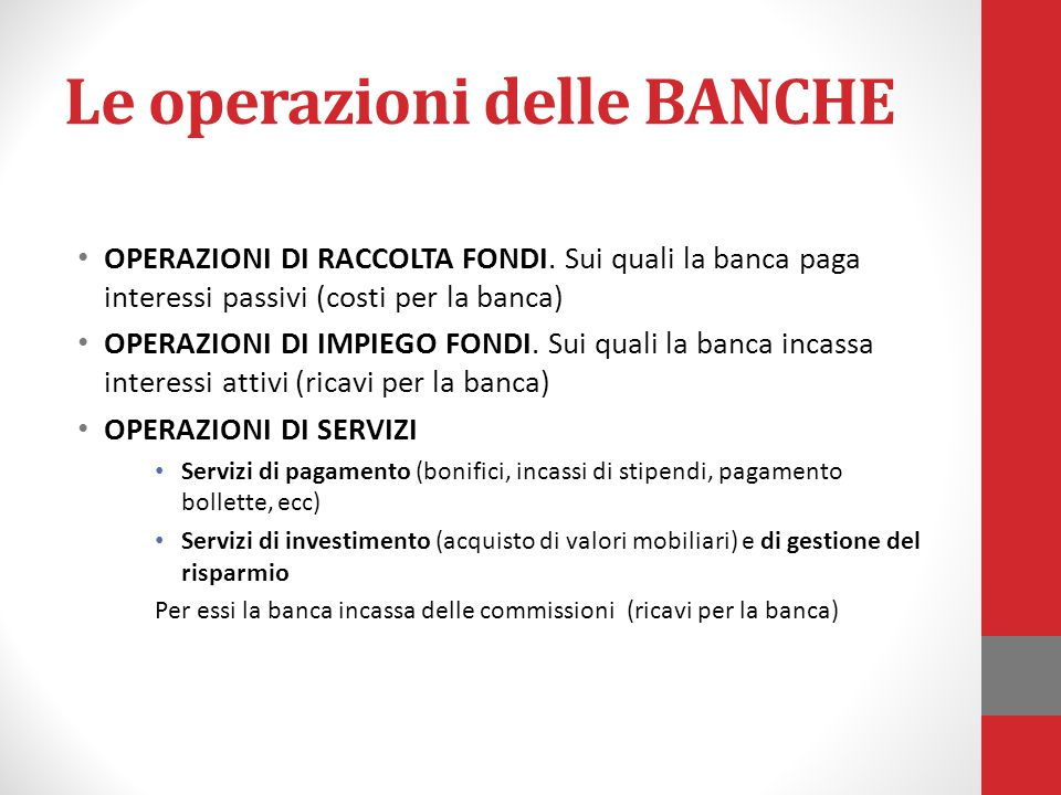 Le operazioni delle BANCHE OPERAZIONI DI RACCOLTA FONDI. Sui quali la banca paga interessi passivi (costi per la banca) OPERAZIONI DI IMPIEGO FONDI. S
