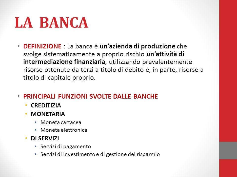 LA BANCA DEFINIZIONE : La banca è un'azienda di produzione che svolge sistematicamente a proprio rischio un'attività di intermediazione finanziaria, u