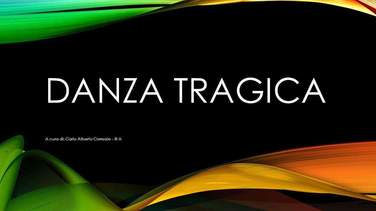 DANZA TRAGICA A cura di: Carlo Alberto Correale - III A