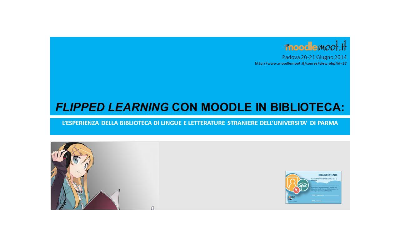 FLIPPED LEARNING CON MOODLE IN BIBLIOTECA: L'ESPERIENZA DELLA BIBLIOTECA DI LINGUE E LETTERATURE STRANIERE DELL'UNIVERSITA' DI PARMA Padova 20-21 Giugno 2014 http://www.moodlemoot.it/course/view.php?id=27