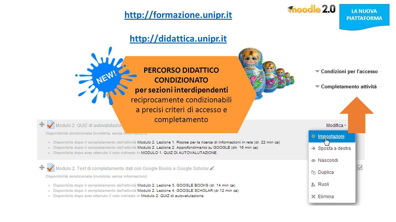 LA NUOVA PIATTAFORMA http://formazione.unipr.it http://didattica.unipr.it PERCORSO DIDATTICO CONDIZIONATO per sezioni interdipendenti reciprocamente condizionabili a precisi criteri di accesso e completamento