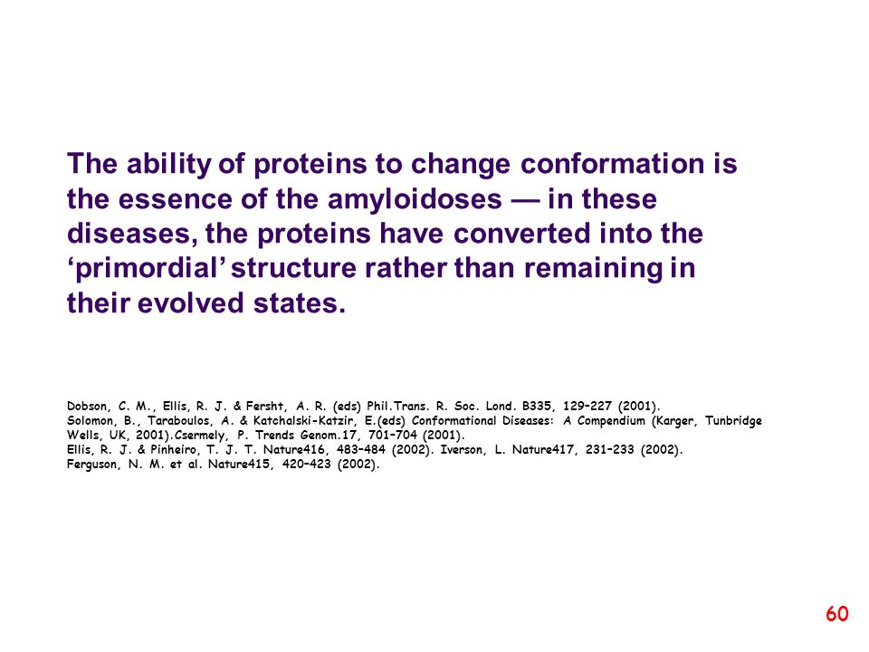 The ability of proteins to change conformation is the essence of the amyloidoses — in these diseases, the proteins have converted into the 'primordial