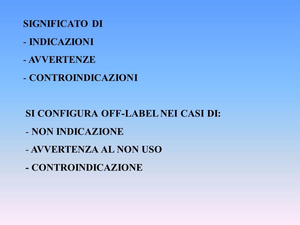SIGNIFICATO DI - INDICAZIONI - AVVERTENZE - CONTROINDICAZIONI SI CONFIGURA OFF-LABEL NEI CASI DI: - NON INDICAZIONE - AVVERTENZA AL NON USO - CONTROIN
