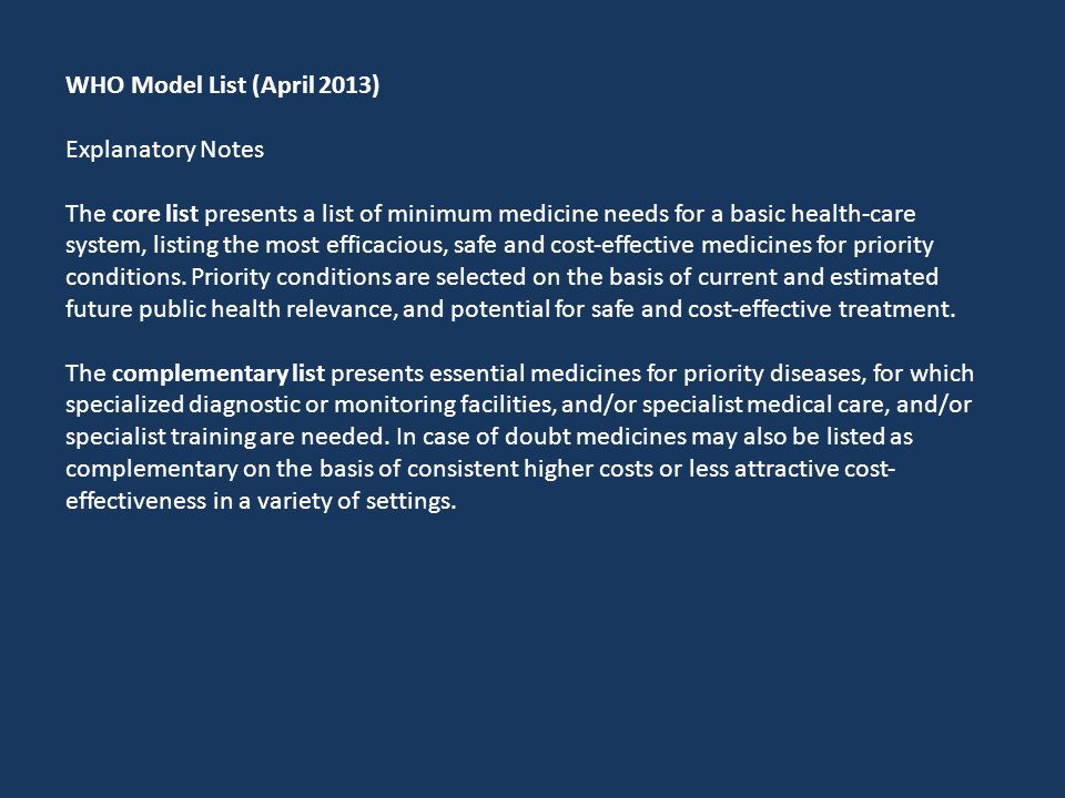 WHO Model List (April 2013) Explanatory Notes The core list presents a list of minimum medicine needs for a basic health‐care system, listing the most