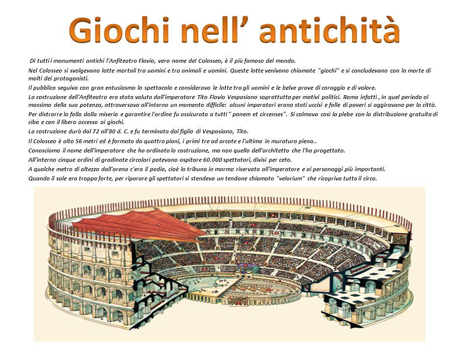 Di tutti i monumenti antichi l'Anfiteatro Flavio, vero nome del Colosseo, è il più famoso del mondo. Nel Colosseo si svolgevano lotte mortali tra uomi