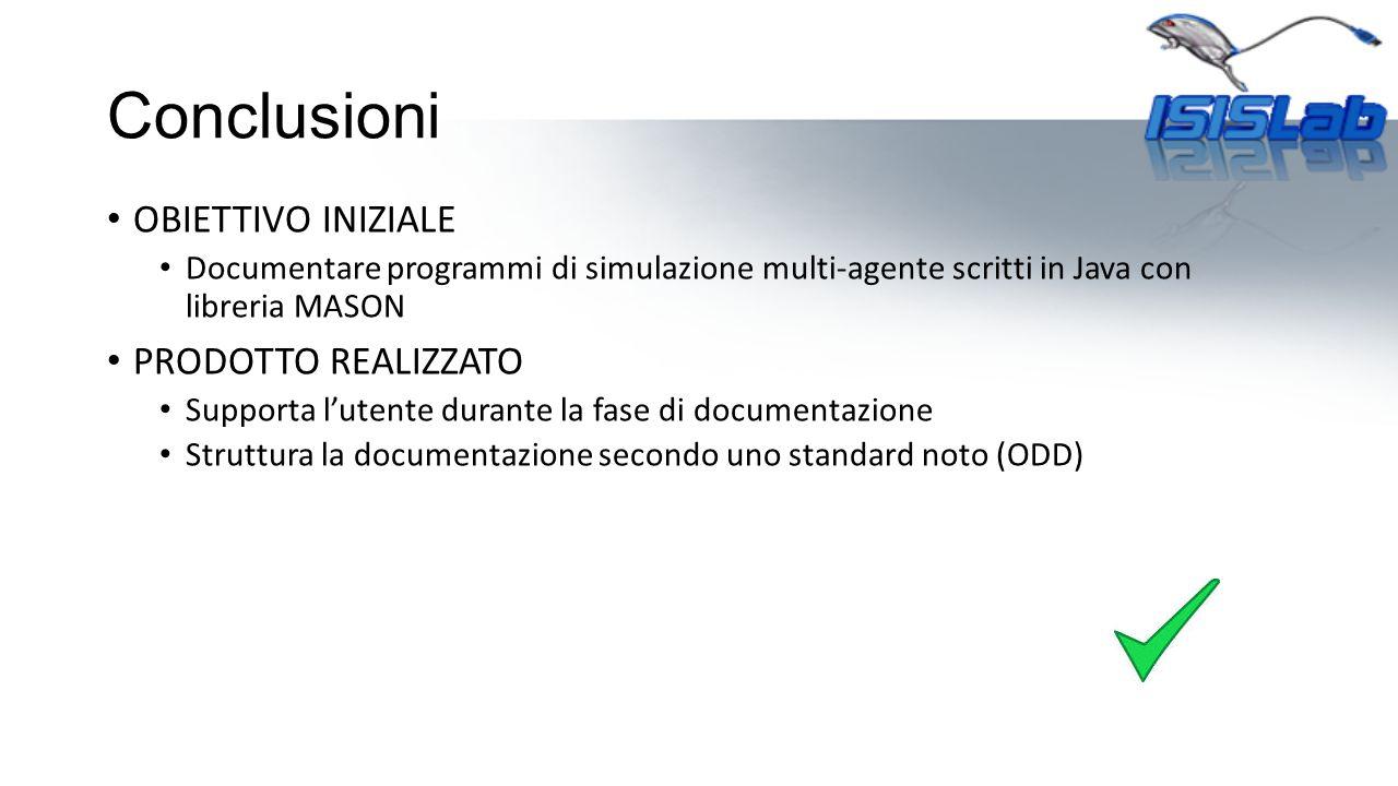 Conclusioni OBIETTIVO INIZIALE Documentare programmi di simulazione multi-agente scritti in Java con libreria MASON PRODOTTO REALIZZATO Supporta l'ute
