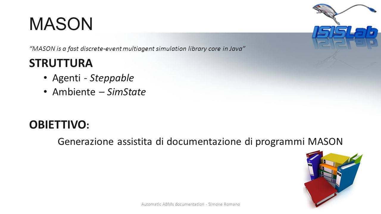 MASON MASON is a fast discrete-event multiagent simulation library core in Java STRUTTURA Agenti - Steppable Ambiente – SimState OBIETTIVO : Generazione assistita di documentazione di programmi MASON Automatic ABMs documentation - Simone Romano