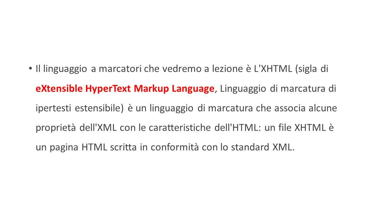 Il linguaggio a marcatori che vedremo a lezione è L XHTML (sigla di eXtensible HyperText Markup Language, Linguaggio di marcatura di ipertesti estensibile) è un linguaggio di marcatura che associa alcune proprietà dell XML con le caratteristiche dell HTML: un file XHTML è un pagina HTML scritta in conformità con lo standard XML.