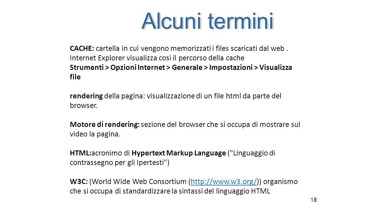 18 CACHE: cartella in cui vengono memorizzati i files scaricati dal web. Internet Explorer visualizza così il percorso della cache Strumenti > Opzioni