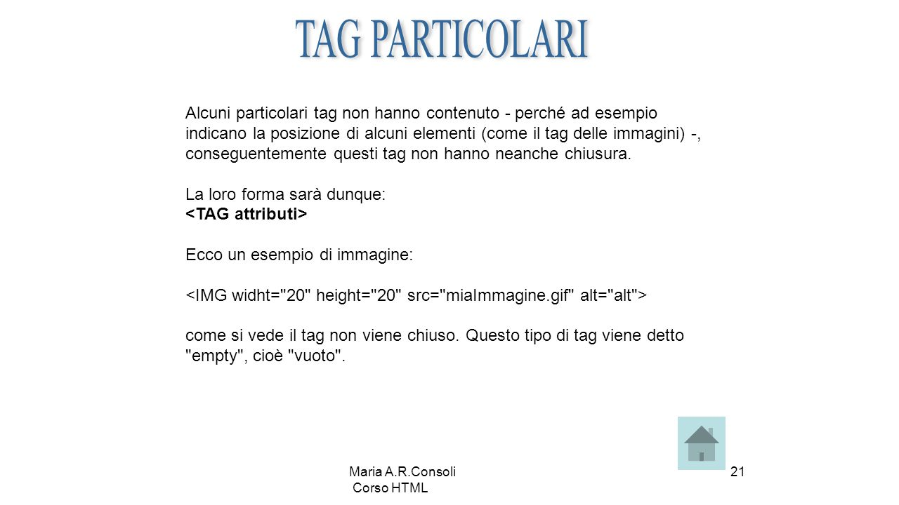 Maria A.R.Consoli Corso HTML 21 Alcuni particolari tag non hanno contenuto - perché ad esempio indicano la posizione di alcuni elementi (come il tag delle immagini) -, conseguentemente questi tag non hanno neanche chiusura.