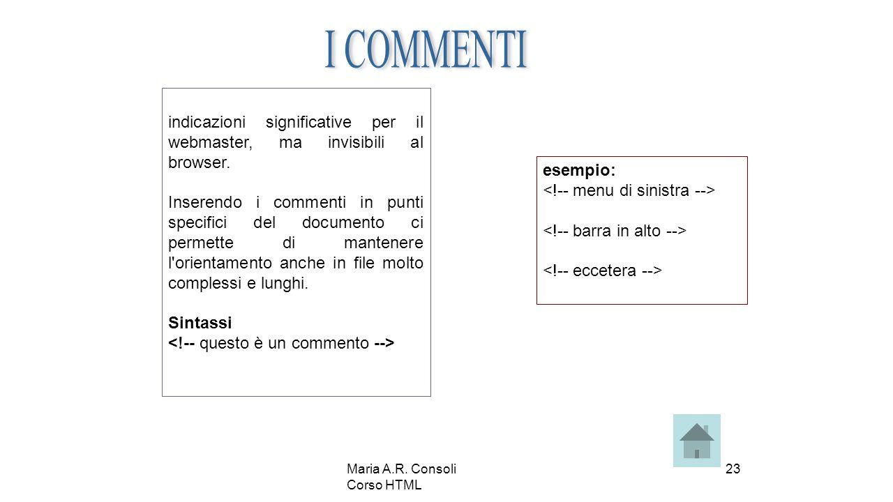 Maria A.R. Consoli Corso HTML 23 indicazioni significative per il webmaster, ma invisibili al browser. Inserendo i commenti in punti specifici del doc
