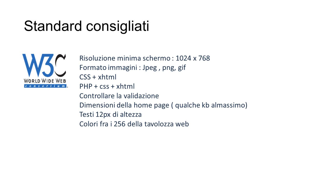 Standard di fatto Risoluzione minima di progettazione 960px – 1280px responsive Formato immagini : Jpeg, png CSS + xhtml oppure CSS+HTML5 PHP + css + xhtml Controllare la validazione Dimensioni della home page ( qualche kb almassimo) Testi 12px di altezza Colori fra i 65k della tavolozza web