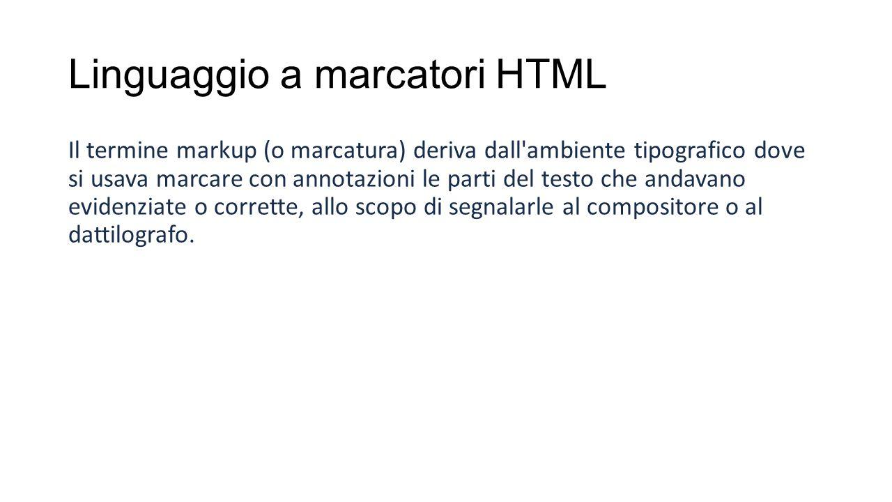 Linguaggio a marcatori HTML Il termine markup (o marcatura) deriva dall ambiente tipografico dove si usava marcare con annotazioni le parti del testo che andavano evidenziate o corrette, allo scopo di segnalarle al compositore o al dattilografo.