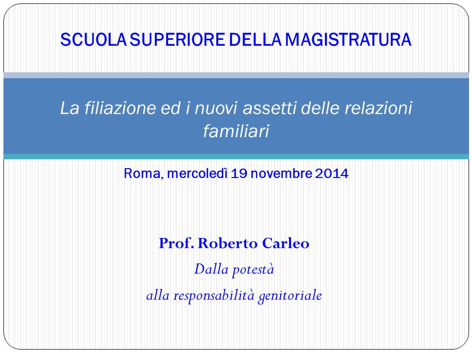 Prof. Roberto Carleo Dalla potestà alla responsabilità genitoriale SCUOLA SUPERIORE DELLA MAGISTRATURA La filiazione ed i nuovi assetti delle relazion