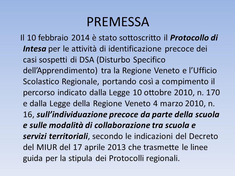 PREMESSA Il 10 febbraio 2014 è stato sottoscritto il Protocollo di Intesa per le attività di identificazione precoce dei casi sospetti di DSA (Disturbo Specifico dell'Apprendimento) tra la Regione Veneto e l'Ufficio Scolastico Regionale, portando così a compimento il percorso indicato dalla Legge 10 ottobre 2010, n.