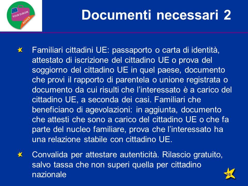 Documenti necessari 2 Familiari cittadini UE: passaporto o carta di identità, attestato di iscrizione del cittadino UE o prova del soggiorno del cittadino UE in quel paese, documento che provi il rapporto di parentela o unione registrata o documento da cui risulti che l'interessato è a carico del cittadino UE, a seconda dei casi.