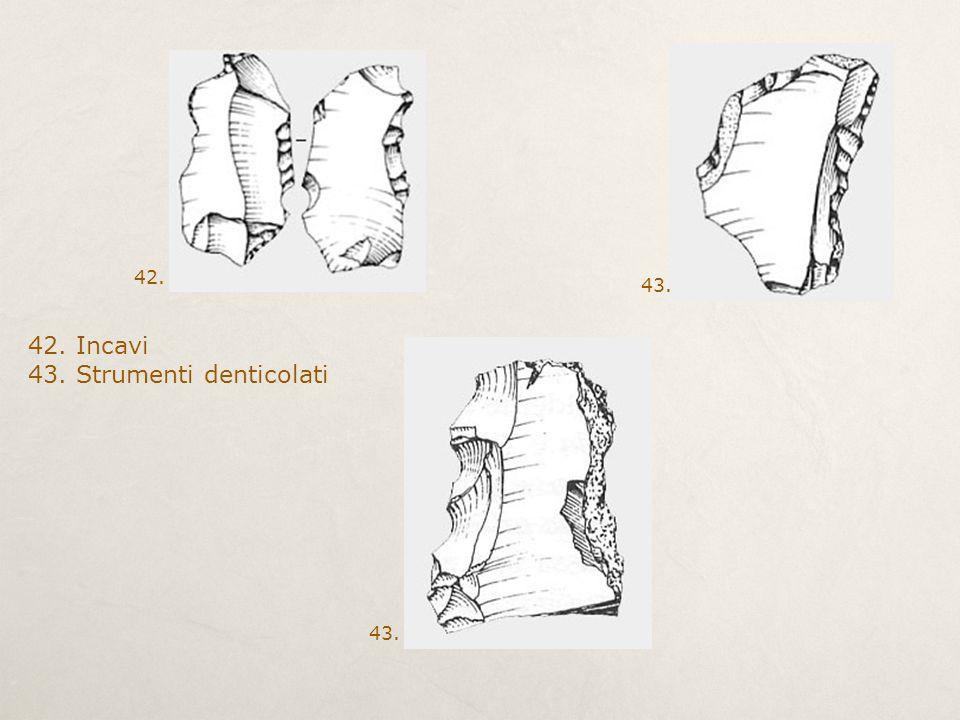 42. Incavi 43. Strumenti denticolati 43. 42.