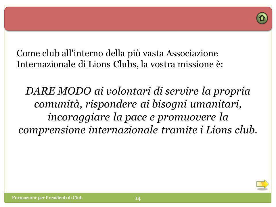 Formazione per Presidenti di Club 14 Come club all interno della più vasta Associazione Internazionale di Lions Clubs, la vostra missione è: DARE MODO ai volontari di servire la propria comunità, rispondere ai bisogni umanitari, incoraggiare la pace e promuovere la comprensione internazionale tramite i Lions club.