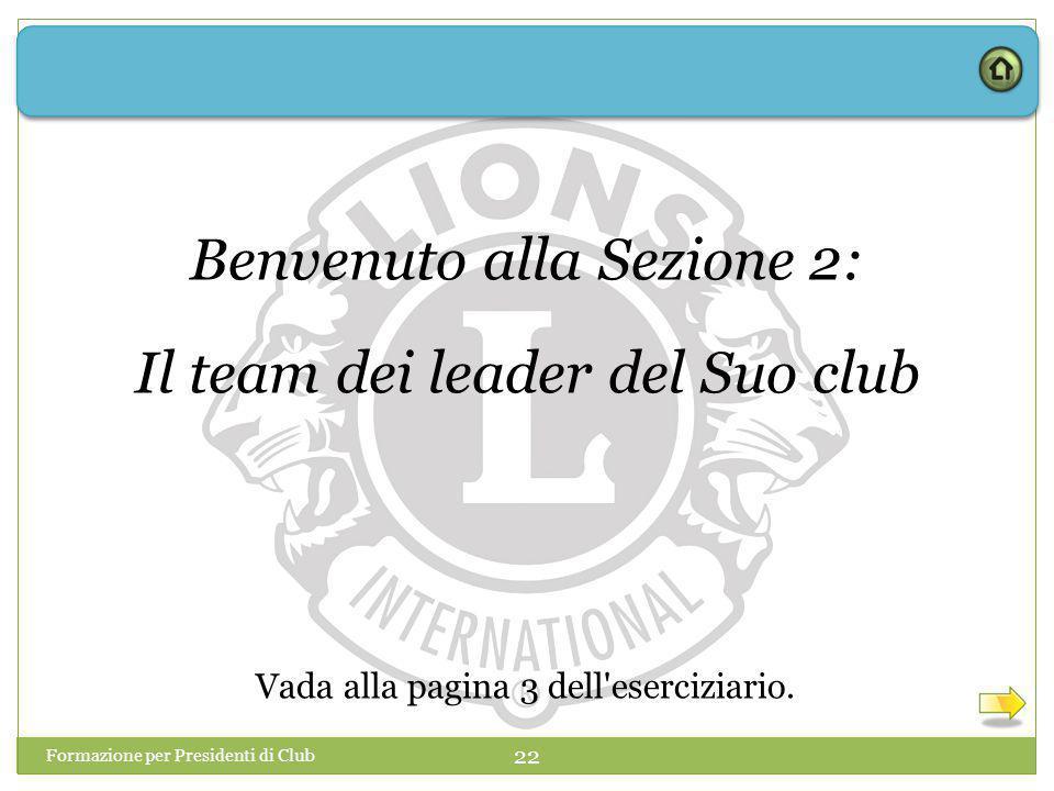 Formazione per Presidenti di Club 22 Benvenuto alla Sezione 2: Il team dei leader del Suo club Vada alla pagina 3 dell eserciziario.