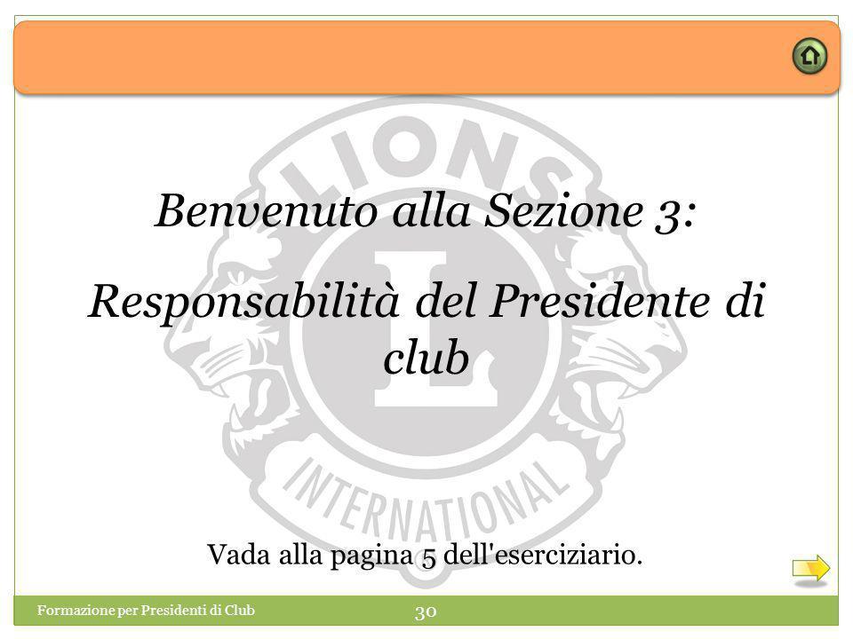 Formazione per Presidenti di Club 30 Benvenuto alla Sezione 3: Responsabilità del Presidente di club Vada alla pagina 5 dell eserciziario.