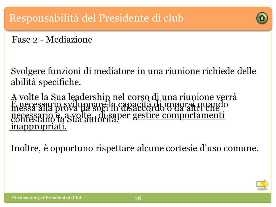 Responsabilità del Presidente di club Formazione per Presidenti di Club 36 Fase 2 - Mediazione Svolgere funzioni di mediatore in una riunione richiede delle abilità specifiche.