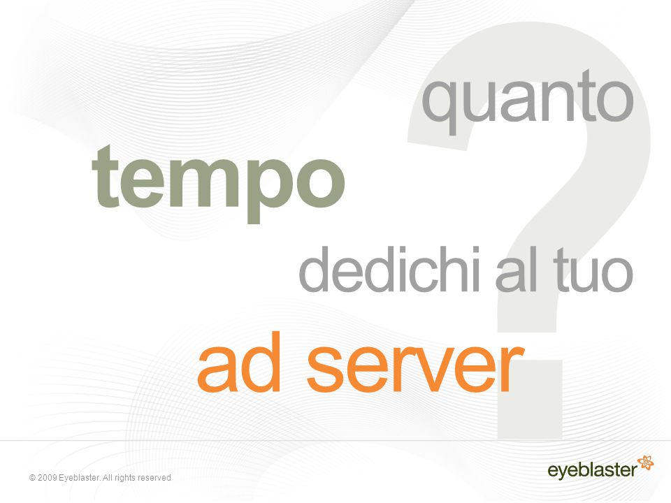 © 2009 Eyeblaster. All rights reserved ? dedichi al tuo ad server quanto tempo