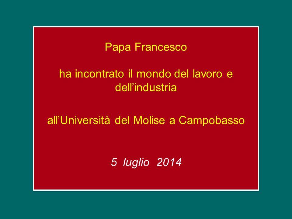 Papa Francesco ha incontrato il mondo del lavoro e dell'industria all'Università del Molise a Campobasso 5 luglio 2014 Papa Francesco ha incontrato il mondo del lavoro e dell'industria all'Università del Molise a Campobasso 5 luglio 2014