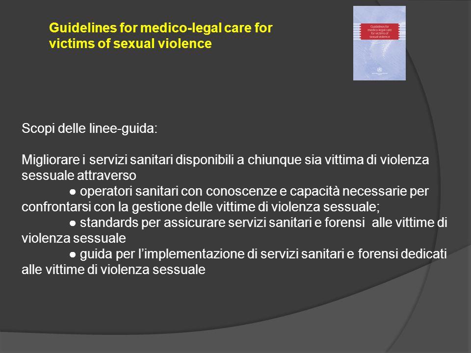 Guidelines for medico-legal care for victims of sexual violence Scopi delle linee-guida: Migliorare i servizi sanitari disponibili a chiunque sia vitt