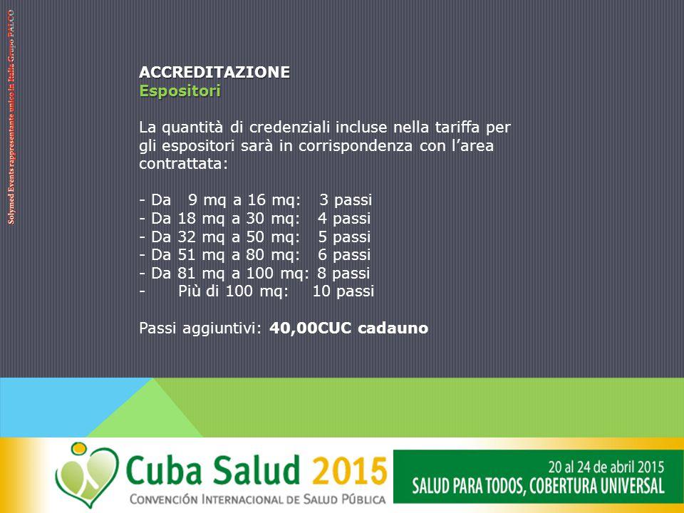 ACCREDITAZIONEEspositori La quantità di credenziali incluse nella tariffa per gli espositori sarà in corrispondenza con l'area contrattata: - Da 9 mq a 16 mq: 3 passi - Da 18 mq a 30 mq: 4 passi - Da 32 mq a 50 mq: 5 passi - Da 51 mq a 80 mq: 6 passi - Da 81 mq a 100 mq: 8 passi - Più di 100 mq: 10 passi Passi aggiuntivi: 40,00CUC cadauno
