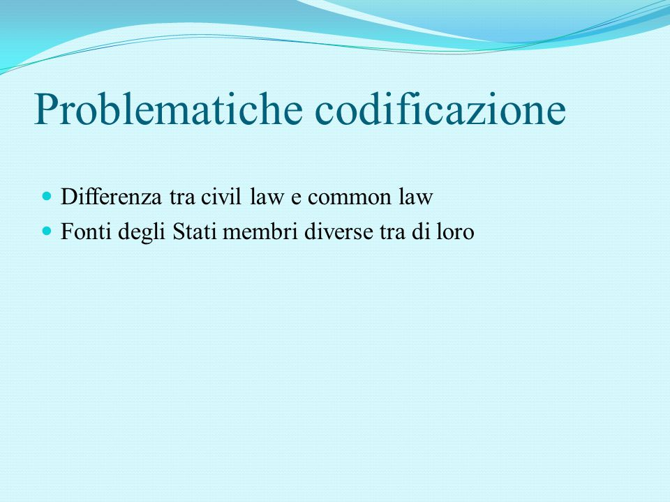 Problematiche codificazione Differenza tra civil law e common law Fonti degli Stati membri diverse tra di loro