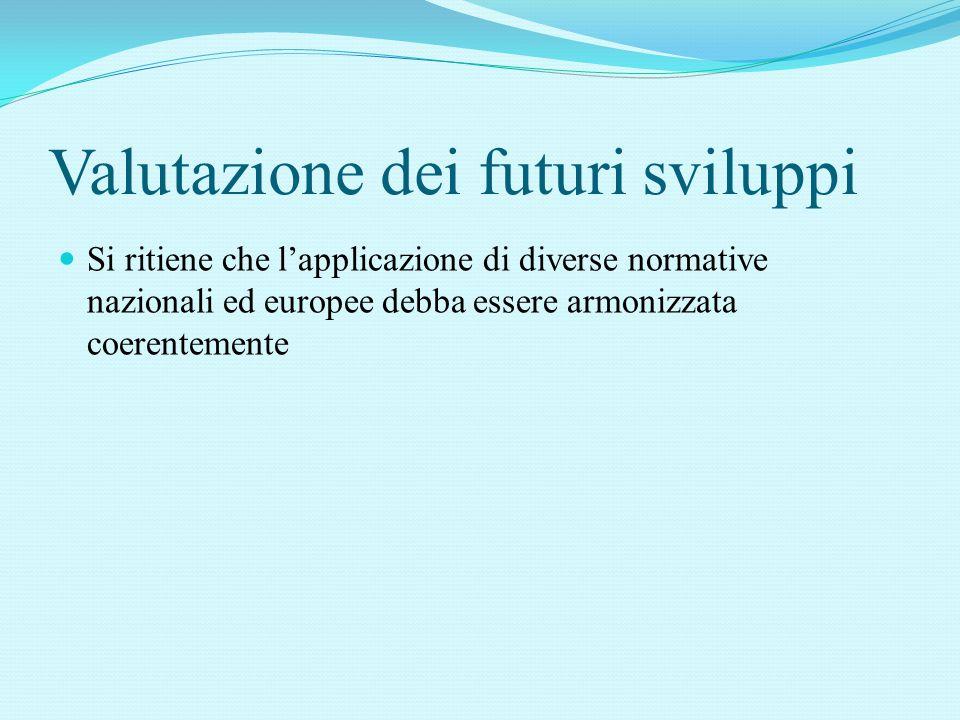 Valutazione dei futuri sviluppi Si ritiene che l'applicazione di diverse normative nazionali ed europee debba essere armonizzata coerentemente
