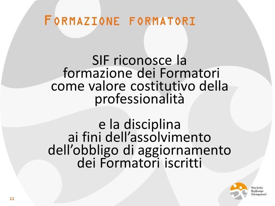 F ORMAZIONE FORMATORI SIF riconosce la formazione dei Formatori come valore costitutivo della professionalità e la disciplina ai fini dell'assolvimento dell'obbligo di aggiornamento dei Formatori iscritti 11