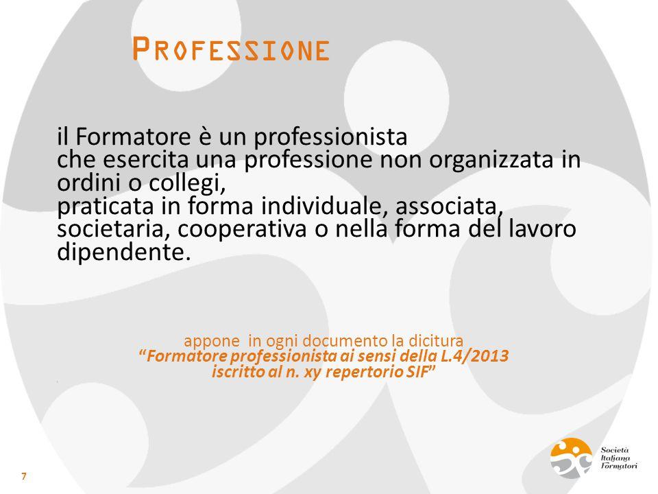 P ROFESSIONE il Formatore è un professionista che esercita una professione non organizzata in ordini o collegi, praticata in forma individuale, associata, societaria, cooperativa o nella forma del lavoro dipendente.