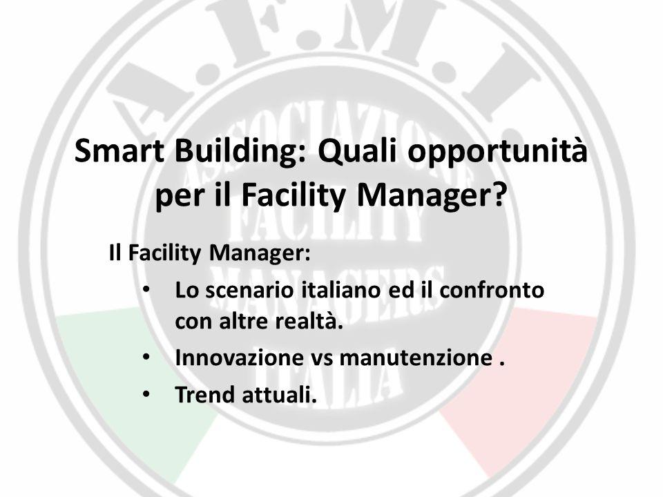 Smart Building: Quali opportunità per il Facility Manager? Il Facility Manager: Lo scenario italiano ed il confronto con altre realtà. Innovazione vs