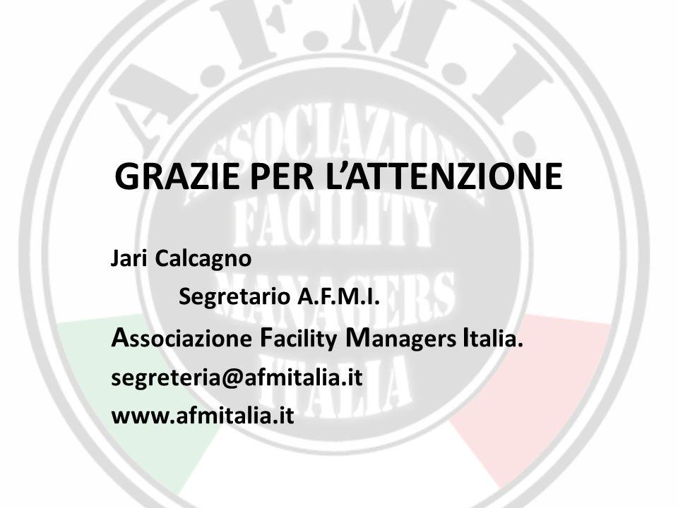 GRAZIE PER L'ATTENZIONE Jari Calcagno Segretario A.F.M.I. A ssociazione F acility M anagers I talia. segreteria@afmitalia.it www.afmitalia.it