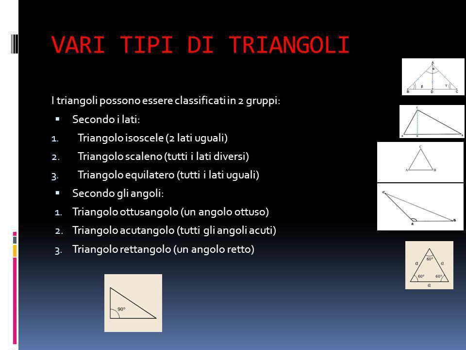 VARI TIPI DI TRIANGOLI I triangoli possono essere classificati in 2 gruppi:  Secondo i lati: 1. Triangolo isoscele (2 lati uguali) 2. Triangolo scale