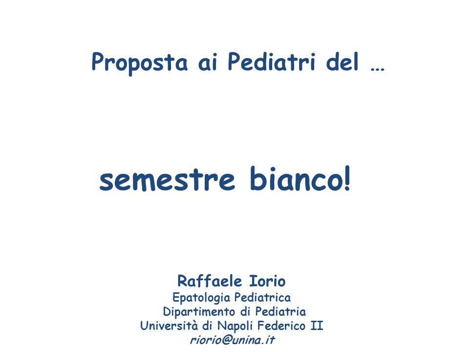 Proposta ai Pediatri del … semestre bianco! Raffaele Iorio Epatologia Pediatrica Dipartimento di Pediatria Università di Napoli Federico II riorio@uni