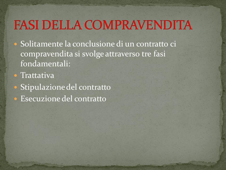 Solitamente la conclusione di un contratto ci compravendita si svolge attraverso tre fasi fondamentali: Trattativa Stipulazione del contratto Esecuzio