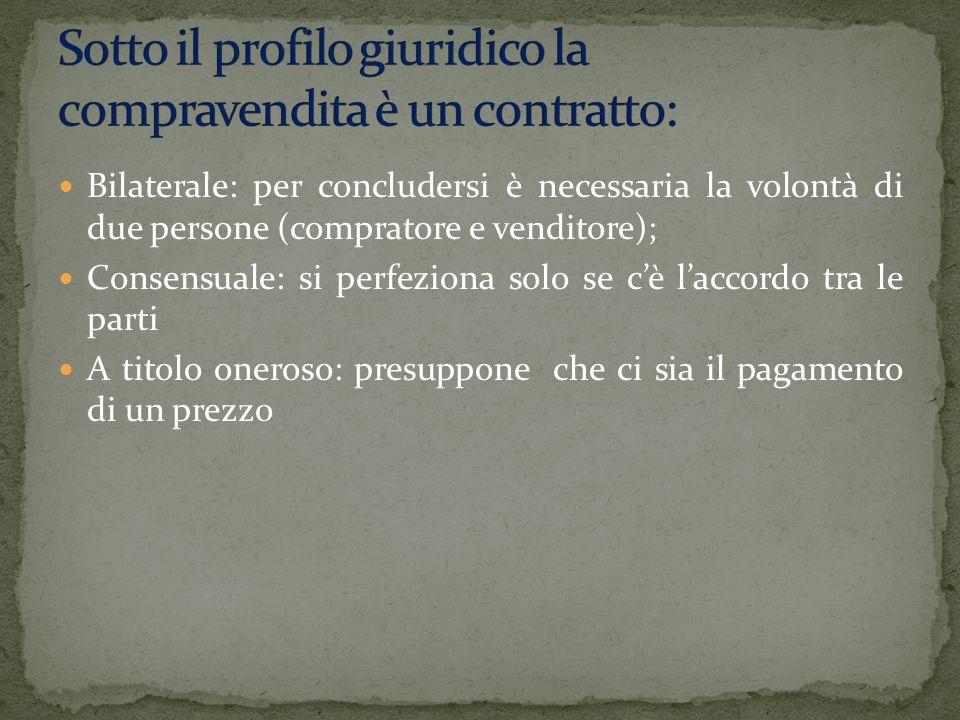 Bilaterale: per concludersi è necessaria la volontà di due persone (compratore e venditore); Consensuale: si perfeziona solo se c'è l'accordo tra le p