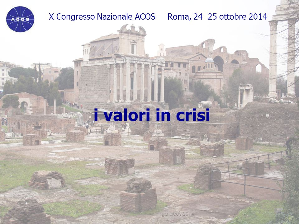 X Congresso Nazionale ACOS Roma, 24 25 ottobre 2014 i valori in crisi mga acos 201413