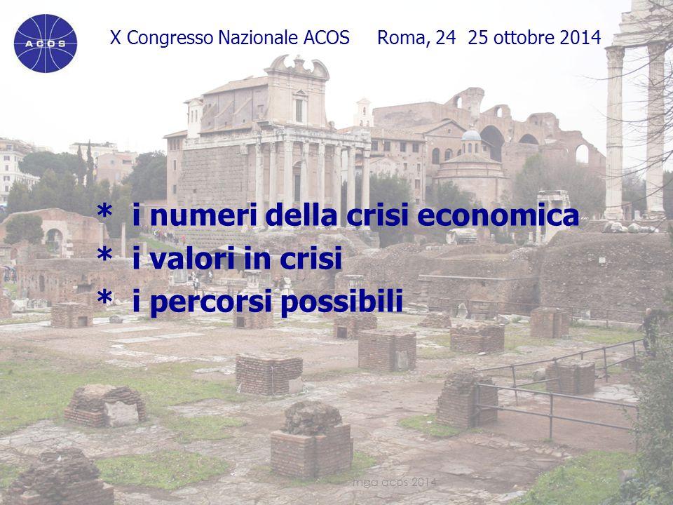 X Congresso Nazionale ACOS Roma, 24 25 ottobre 2014 * i numeri della crisi economica * i valori in crisi * i percorsi possibili mga acos 20143