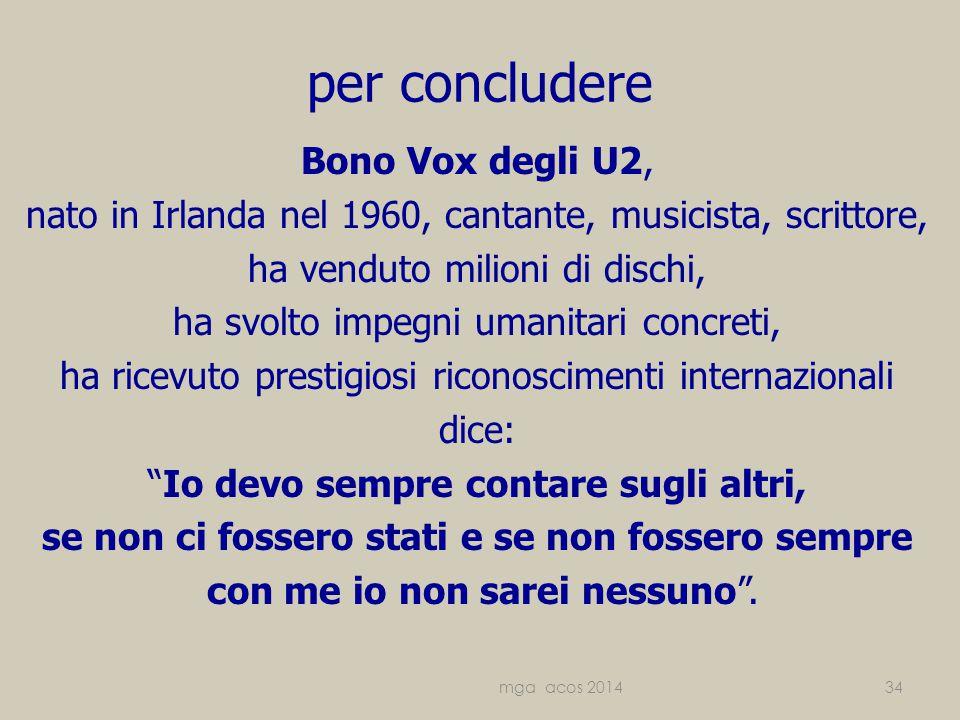 per concludere Bono Vox degli U2, nato in Irlanda nel 1960, cantante, musicista, scrittore, ha venduto milioni di dischi, ha svolto impegni umanitari concreti, ha ricevuto prestigiosi riconoscimenti internazionali dice: Io devo sempre contare sugli altri, se non ci fossero stati e se non fossero sempre con me io non sarei nessuno .